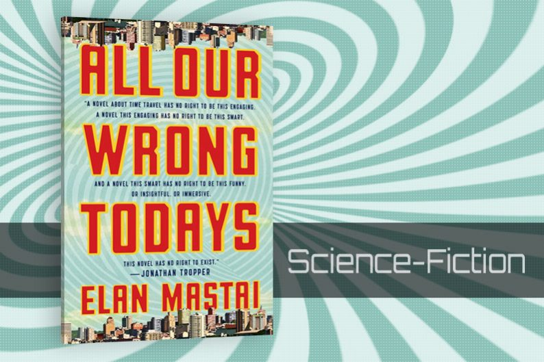 All Our Wrong Todays by Elan Mastai - Review - CanLit
