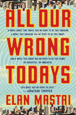 Review: All Our Wrong Todays by Elan Mastai